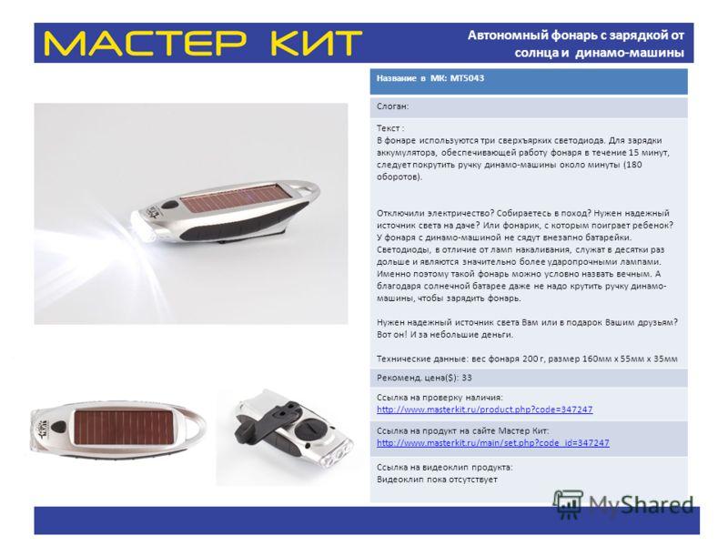 Автономный фонарь с зарядкой от солнца и динамо-машины Название в МК: МТ5043 Слоган: Текст : В фонаре используются три сверхъярких светодиода. Для зарядки аккумулятора, обеспечивающей работу фонаря в течение 15 минут, следует покрутить ручку динамо-м