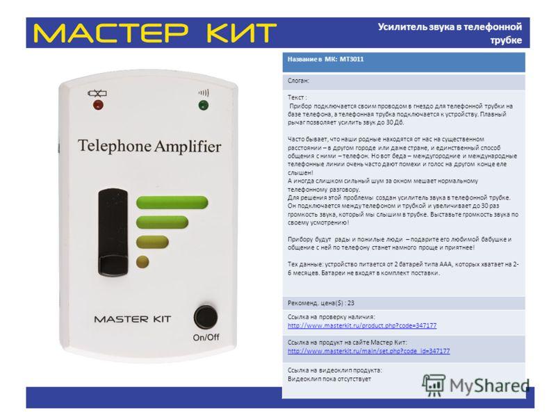 Усилитель звука в телефонной трубке Название в МК: МТ3011 Слоган: Текст : Прибор подключается своим проводом в гнездо для телефонной трубки на базе телефона, а телефонная трубка подключается к устройству. Плавный рычаг позволяет усилить звук до 30 Дб