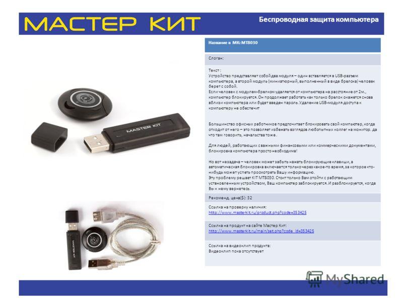 Беспроводная защита компьютера Название в МК: МТ8030 Слоган: Текст : Устройство представляет собой два модуля – один вставляется в USB-разъем компьютера, а второй модуль (миниатюрный, выполненный в виде брелока) человек берет с собой. Если человек с