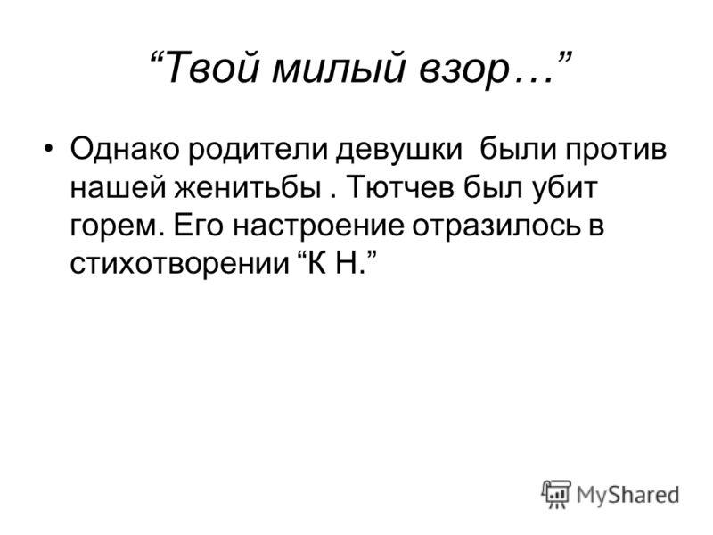Твой милый взор… Однако родители девушки были против нашей женитьбы. Тютчев был убит горем. Его настроение отразилось в стихотворении К Н.