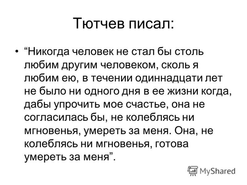 Тютчев писал: Никогда человек не стал бы столь любим другим человеком, сколь я любим ею, в течении одиннадцати лет не было ни одного дня в ее жизни когда, дабы упрочить мое счастье, она не согласилась бы, не колеблясь ни мгновенья, умереть за меня. О