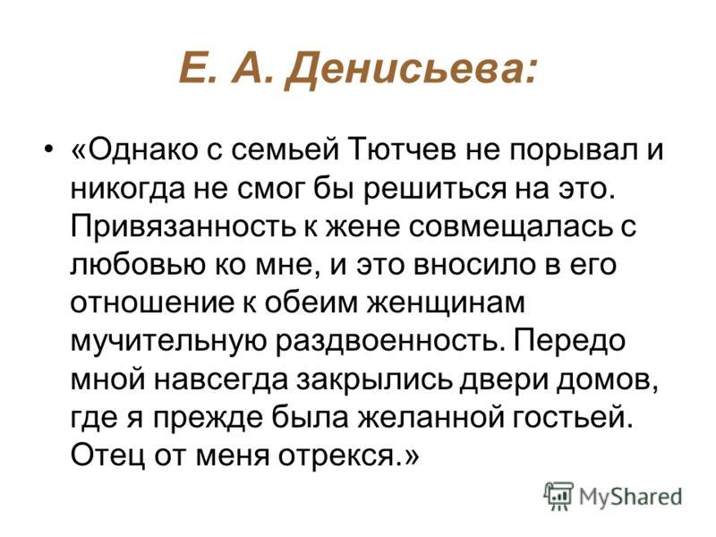 Е. А. Денисьева: «Однако с семьей Тютчев не порывал и никогда не смог бы решиться на это. Привязанность к жене совмещалась с любовью ко мне, и это вносило в его отношение к обеим женщинам мучительную раздвоенность. Передо мной навсегда закрылись двер