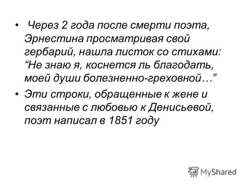 Через 2 года после смерти поэта, Эрнестина просматривая свой гербарий, нашла листок со стихами: Не знаю я, коснется ль благодать, моей души болезненно-греховной… Эти строки, обращенные к жене и связанные с любовью к Денисьевой, поэт написал в 1851 го