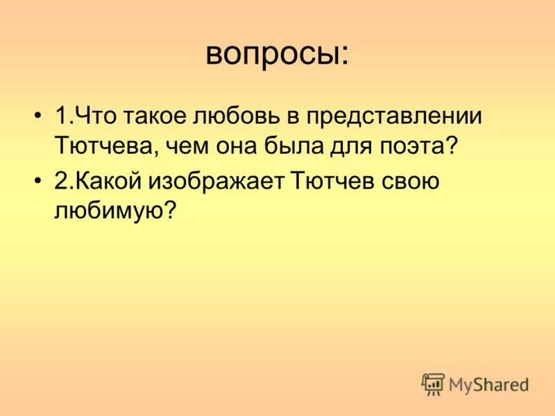 вопросы: 1.Что такое любовь в представлении Тютчева, чем она была для поэта? 2.Какой изображает Тютчев свою любимую?