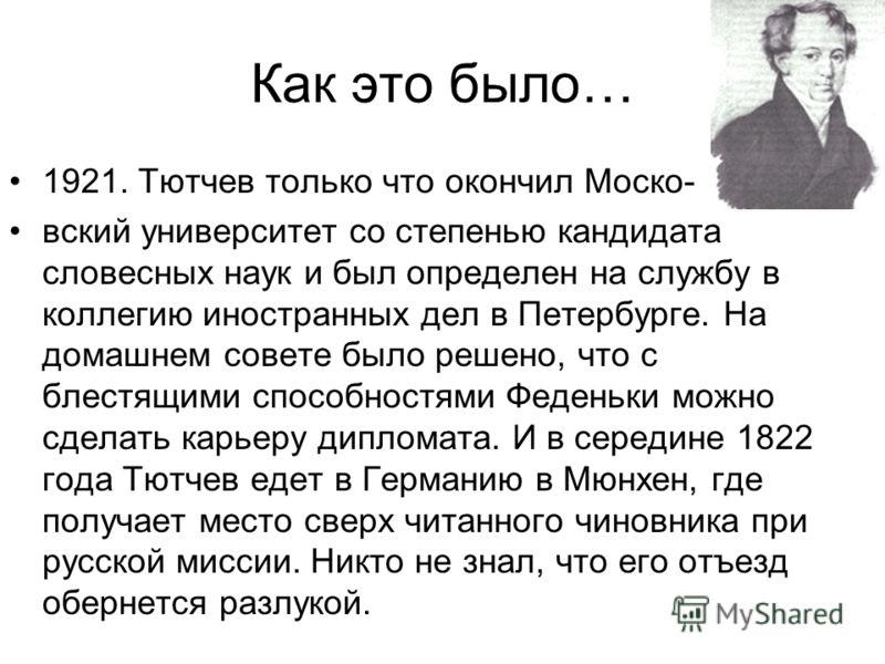 Как это было… 1921. Тютчев только что окончил Моско- вский университет со степенью кандидата словесных наук и был определен на службу в коллегию иностранных дел в Петербурге. На домашнем совете было решено, что с блестящими способностями Феденьки мож