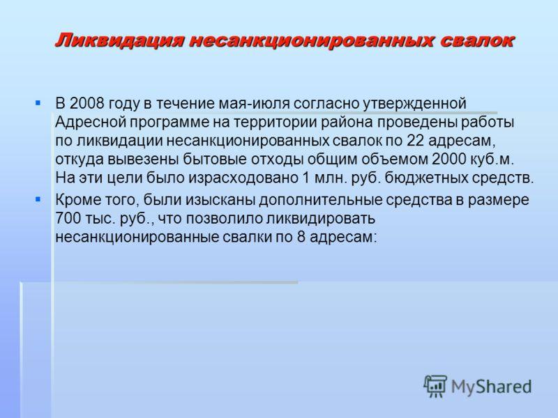 Ликвидация несанкционированных свалок В 2008 году в течение мая-июля согласно утвержденной Адресной программе на территории района проведены работы по ликвидации несанкционированных свалок по 22 адресам, откуда вывезены бытовые отходы общим объемом 2