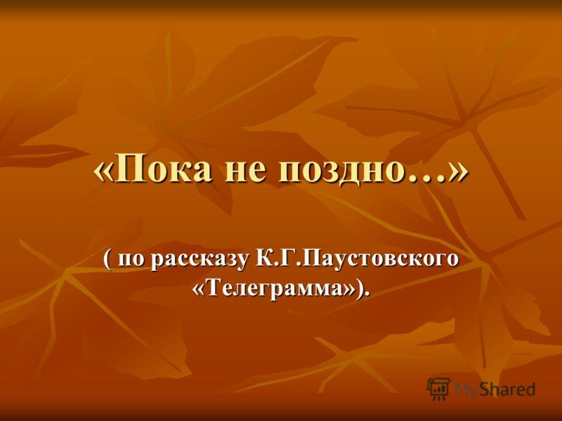 «Пока не поздно…» ( по рассказу К.Г.Паустовского «Телеграмма»).
