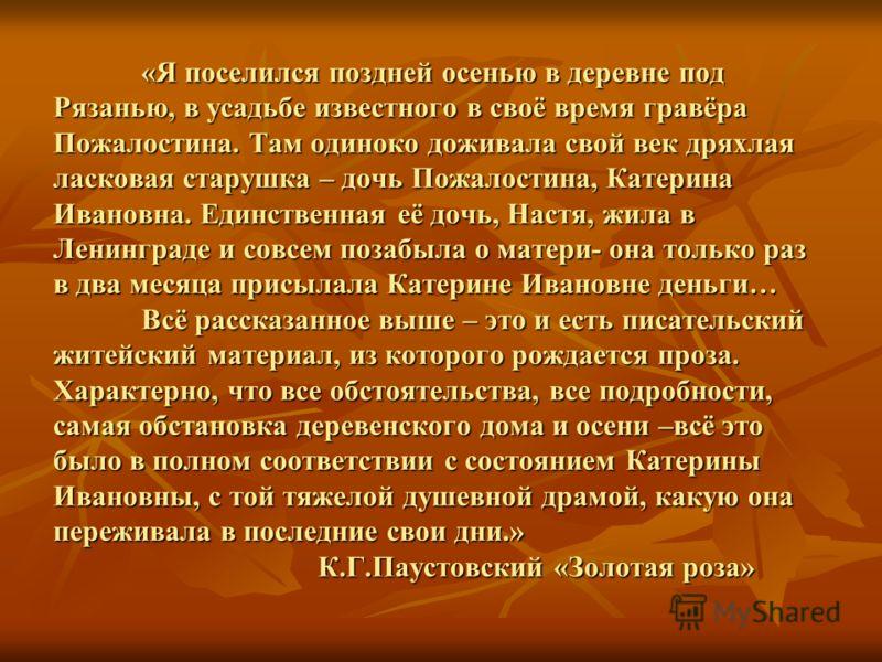 «Я поселился поздней осенью в деревне под Рязанью, в усадьбе известного в своё время гравёра Пожалостина. Там одиноко доживала свой век дряхлая ласковая старушка – дочь Пожалостина, Катерина Ивановна. Единственная её дочь, Настя, жила в Ленинграде и