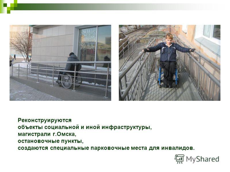 Реконструируются объекты социальной и иной инфраструктуры, магистрали г.Омска, остановочные пункты, создаются специальные парковочные места для инвалидов.