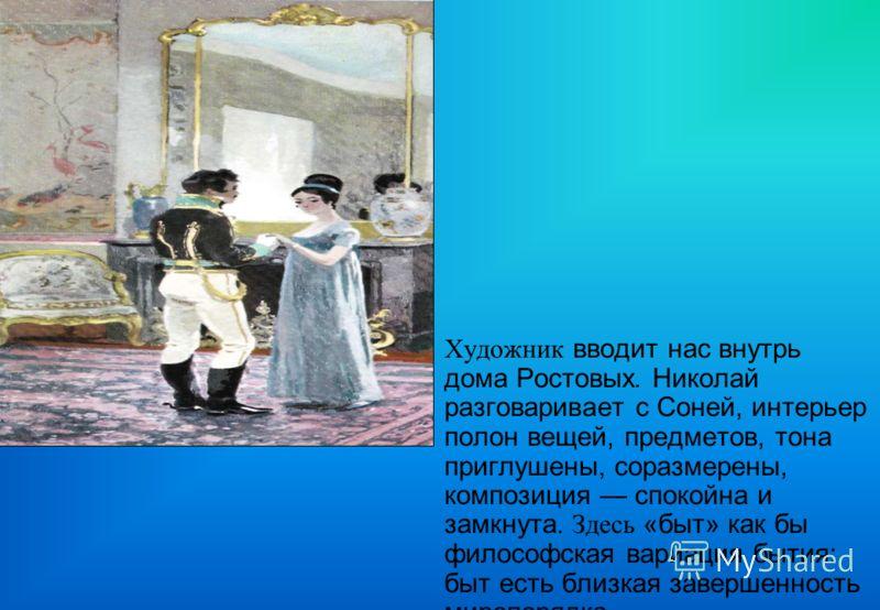 Художник вводит нас внутрь дома Ростовых. Николай разговаривает с Соней, интерьер полон вещей, предметов, тона приглушены, соразмерены, композиция спокойна и замкнута. Здесь «быт» как бы философская вариация бытия: быт есть близкая завершенность миро