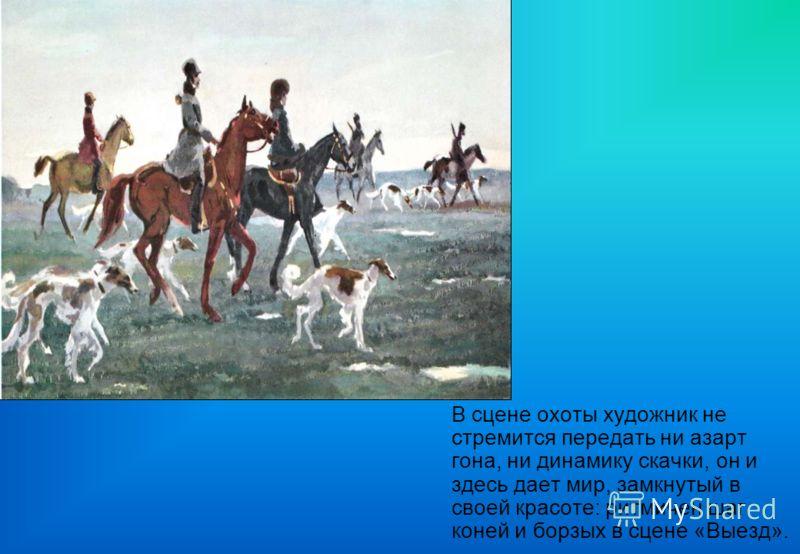 В сцене охоты художник не стремится передать ни азарт гона, ни динамику скачки, он и здесь дает мир, замкнутый в своей красоте: ритмичен шаг коней и борзых в сцене «Выезд».