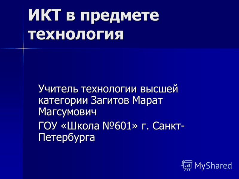 ИКТ в предмете технология Учитель технологии высшей категории Загитов Марат Магсумович ГОУ «Школа 601» г. Санкт- Петербурга