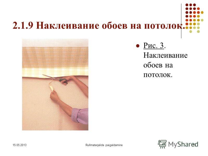 15.05.2013Rullmaterjalide paigaldamine13 2.1.9 Наклеивание обоев на потолок. Рис. 3. Наклеивание обоев на потолок.