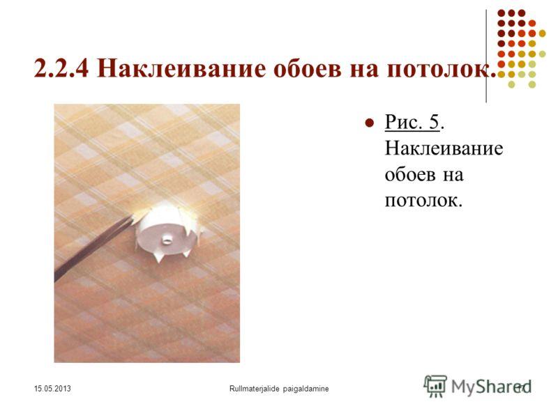 15.05.2013Rullmaterjalide paigaldamine17 2.2.4 Наклеивание обоев на потолок. Рис. 5. Наклеивание обоев на потолок.