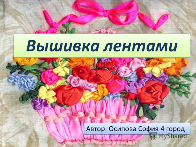 Вышивка лентами Автор: Осипова София 4 город