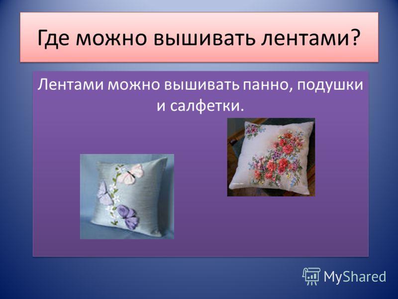 Где можно вышивать лентами? Лентами можно вышивать панно, подушки и салфетки.