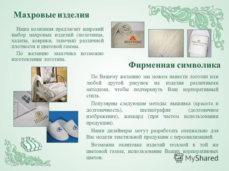 Наша компания предлагает широкий выбор махровых изделий (полотенца, халаты, коврики, тапочки) различной плотности и цветовой гаммы. По желанию заказчика возможно изготовление логотипа. Махровые изделия По Вашему желанию мы можем нанести логотип или л
