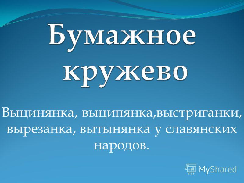 Выцинянка, выципянка,выстриганки, вырезанка, вытынянка у славянских народов.