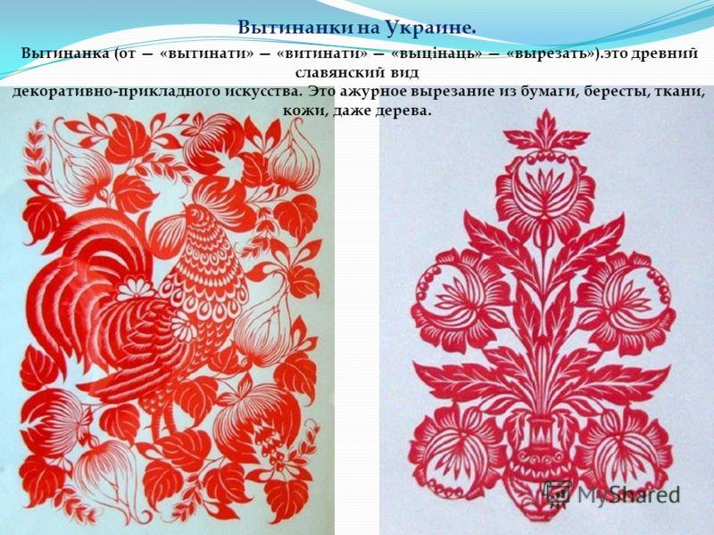 Вытинанки на Украине. Вытинанка (от «вытинати» «витинати» «выцінаць» «вырезать»).это древний славянский вид декоративно-прикладного искусства. Это ажурное вырезание из бумаги, бересты, ткани, кожи, даже дерева.