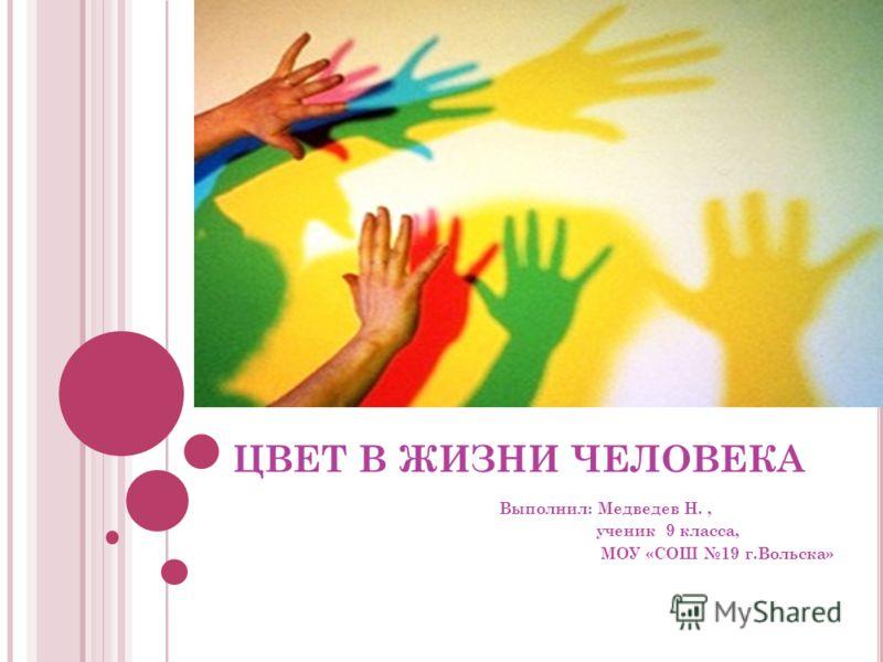 ЦВЕТ В ЖИЗНИ ЧЕЛОВЕКА Выполнил: Медведев Н., ученик 9 класса, МОУ «СОШ 19 г.Вольска»
