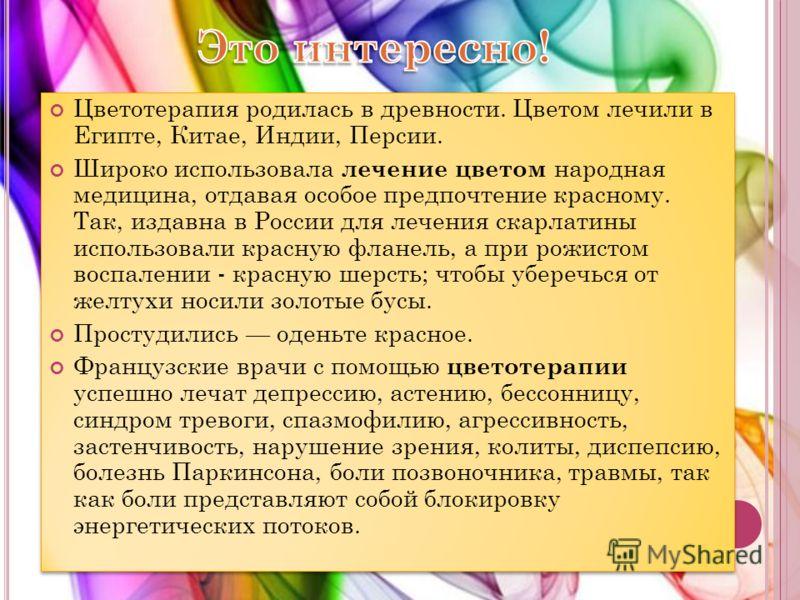 Цветотерапия родилась в древности. Цветом лечили в Египте, Китае, Индии, Персии. Широко использовала лечение цветом народная медицина, отдавая особое предпочтение красному. Так, издавна в России для лечения скарлатины использовали красную фланель, а