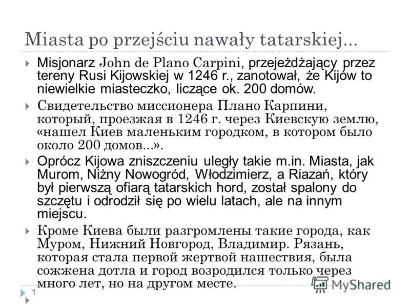 Miasta po przejściu nawały tatarskiej... 1 Misjonarz John de Plano Carpini, przejeżdżający przez tereny Rusi Kijowskiej w 1246 r., zanotował, że Kijów to niewielkie miasteczko, liczące ok. 200 domów. Свидетельство миссионера Плано Карпини, который, п