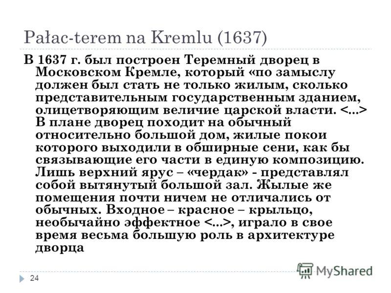 Pałac-terem na Kremlu (1637) 24 В 1637 г. был построен Теремный дворец в Московском Кремле, который «по замыслу должен был стать не только жилым, сколько представительным государственным зданием, олицетворяющим величие царской власти. В плане дворец