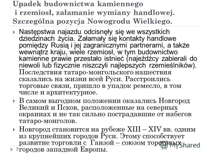 Upadek budownictwa kamiennego i rzemiosł, załamanie wymiany handlowej. Szczególna pozycja Nowogrodu Wielkiego. 3 Następstwa najazdu odcisnęły się we wszystkich dziedzinach życia. Załamały się kontakty handlowe pomiędzy Rusią i jej zagranicznymi partn