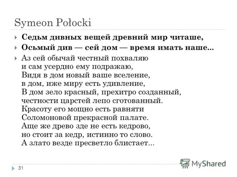 Symeon Połocki 31 Седьм дивных вещей древний мир читаше, Осьмый див сей дом время имать наше... Аз сей обычай честный похваляю и сам усердно ему подражаю, Видя в дом новый ваше вселение, в дом, иже миру есть удивление, В дом зело красный, прехитро со