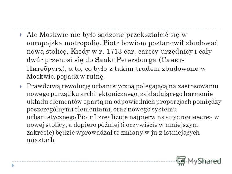 Ale Moskwie nie było sądzone przekształcić się w europejska metropolię. Piotr bowiem postanowił zbudować nową stolicę. Kiedy w r. 1713 car, carscy urzędnicy i cały dwór przenosi się do Sankt Petersburga (Санкт- Питебругх), a to, co było z takim trude
