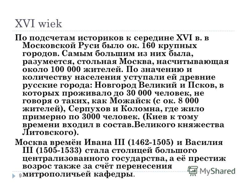 XVI wiek 9 По подсчетам историков к середине XVI в. в Московской Руси было ок. 160 крупных городов. Самым большим из них была, разумеется, стольная Москва, насчитывающая около 100 000 жителей. По значению и количеству населения уступали ей древние ру