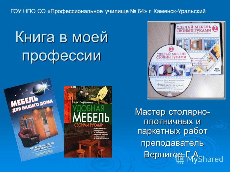 Книга в моей профессии Мастер столярно- плотничных и паркетных работ преподаватель Вернигор Г.А. ГОУ НПО СО «Профессиональное училище 64» г. Каменск-Уральский