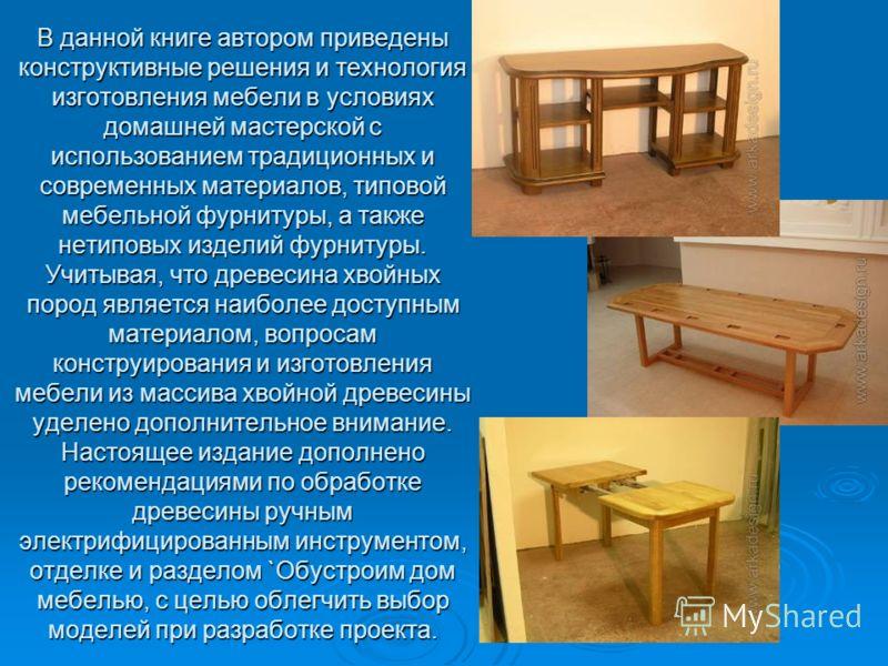 В данной книге автором приведены конструктивные решения и технология изготовления мебели в условиях домашней мастерской с использованием традиционных и современных материалов, типовой мебельной фурнитуры, а также нетиповых изделий фурнитуры. Учитывая