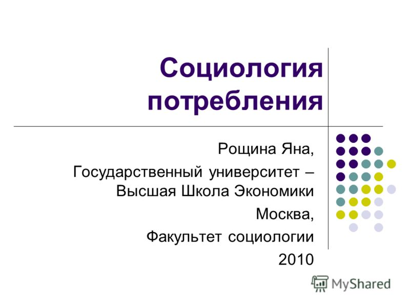 Социология потребления Рощина Яна, Государственный университет – Высшая Школа Экономики Москва, Факультет социологии 2010