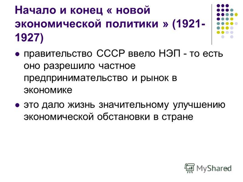 18 Начало и конец « новой экономической политики » (1921- 1927) правительство СССР ввело НЭП - то есть оно разрешило частное предпринимательство и рынок в экономике это дало жизнь значительному улучшению экономической обстановки в стране
