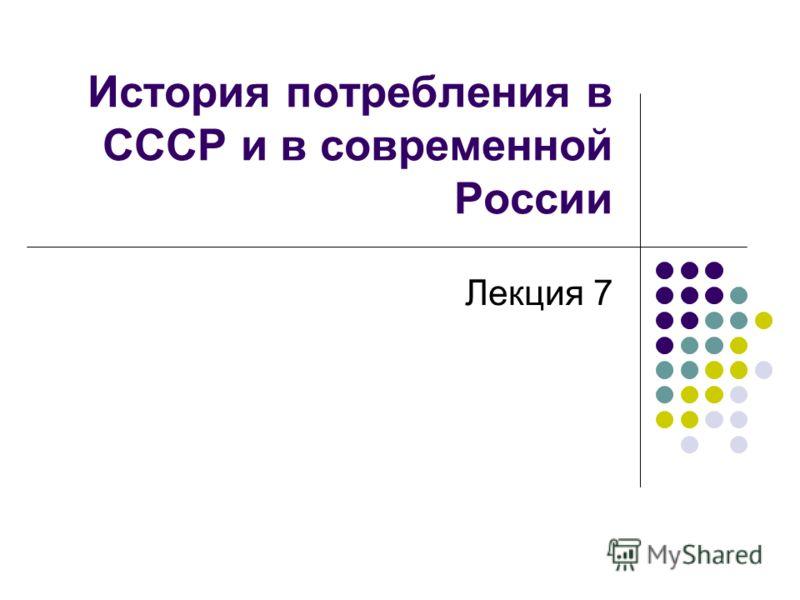 История потребления в СССР и в современной России Лекция 7