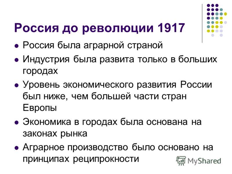 3 Россия до революции 1917 Россия была аграрной страной Индустрия была развита только в больших городах Уровень экономического развития России был ниже, чем большей части стран Европы Экономика в городах была основана на законах рынка Аграрное произв