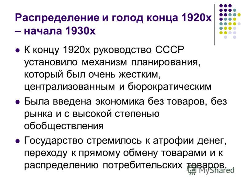 30 Распределение и голод конца 1920х – начала 1930х К концу 1920х руководство СССР установило механизм планирования, который был очень жестким, централизованным и бюрократическим Была введена экономика без товаров, без рынка и с высокой степенью обоб