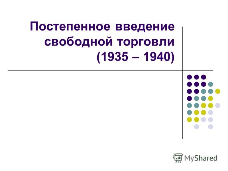 Постепенное введение свободной торговли (1935 – 1940)