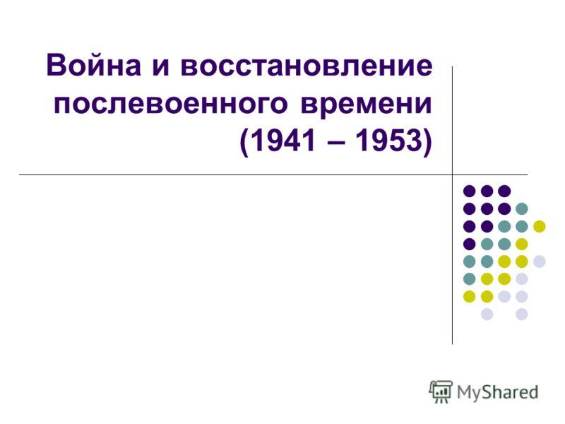 Война и восстановление послевоенного времени (1941 – 1953)