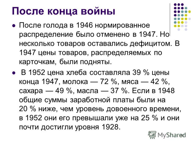 58 После конца войны После голода в 1946 нормированное распределение было отменено в 1947. Но несколько товаров оставались дефицитом. В 1947 цены товаров, распределяемых по карточкам, были подняты. В 1952 цена хлеба составляла 39 % цены конца 1947, м