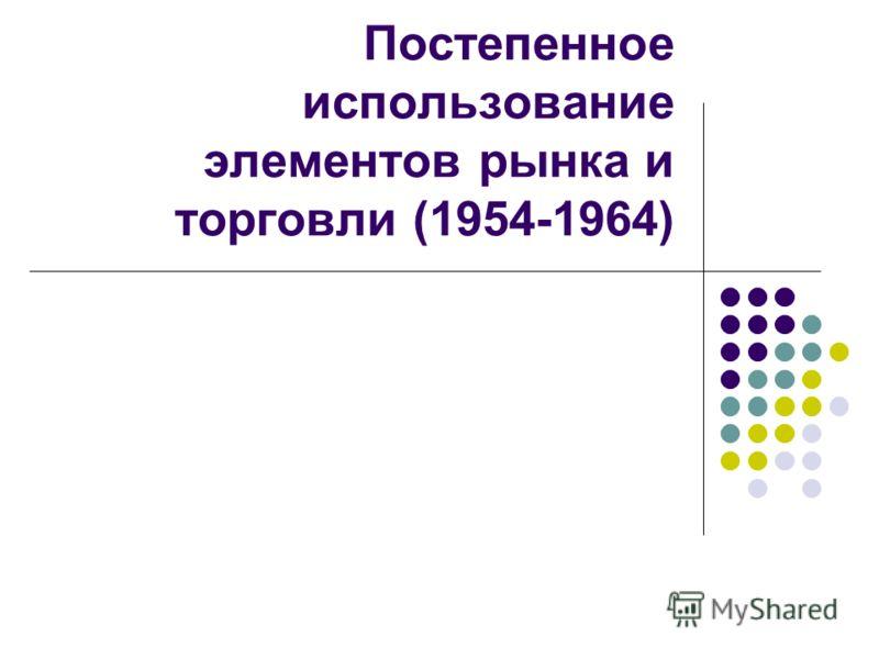 Постепенное использование элементов рынка и торговли (1954-1964)
