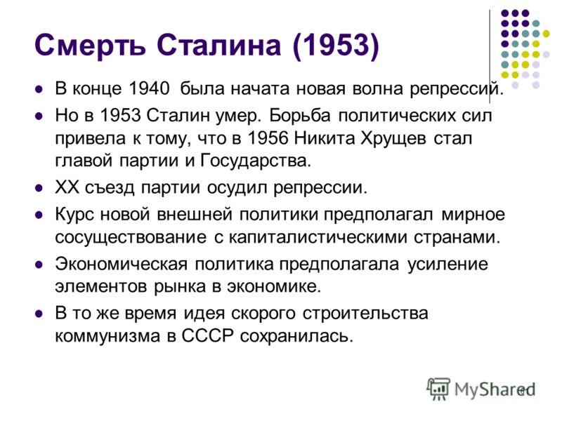 61 Смерть Сталина (1953) В конце 1940 была начата новая волна репрессий. Но в 1953 Сталин умер. Борьба политических сил привела к тому, что в 1956 Никита Хрущев стал главой партии и Государства. ХХ съезд партии осудил репрессии. Курс новой внешней по