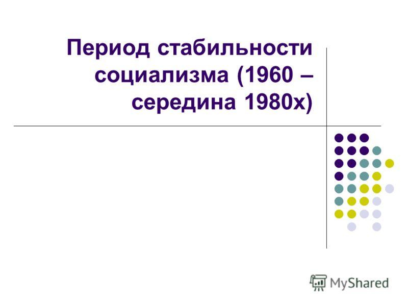 Период стабильности социализма (1960 – середина 1980х)