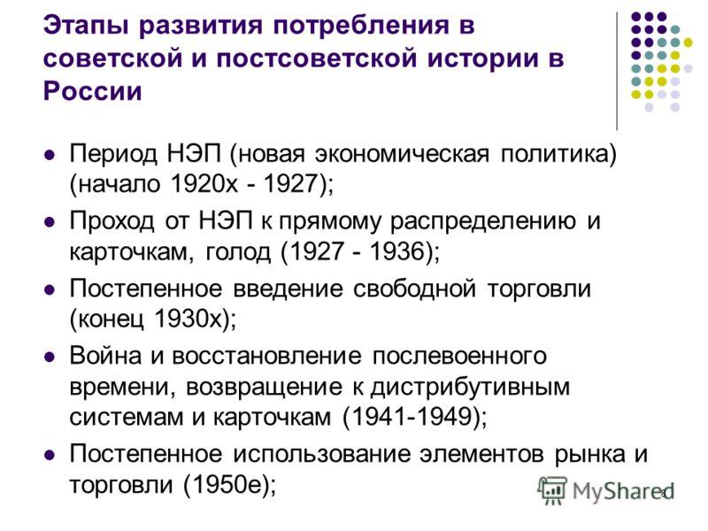 8 Этапы развития потребления в советской и постсоветской истории в России Период НЭП (новая экономическая политика) (начало 1920х - 1927); Проход от НЭП к прямому распределению и карточкам, голод (1927 - 1936); Постепенное введение свободной торговли