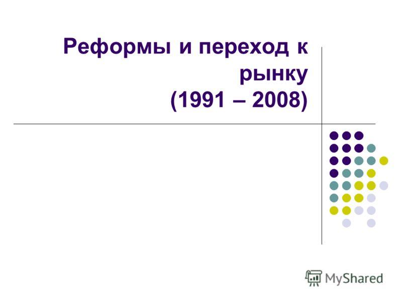 Реформы и переход к рынку (1991 – 2008)