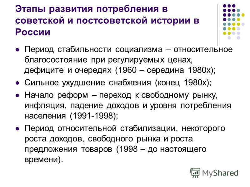 9 Этапы развития потребления в советской и постсоветской истории в России Период стабильности социализма – относительное благосостояние при регулируемых ценах, дефиците и очередях (1960 – середина 1980х); Сильное ухудшение снабжения (конец 1980х); На