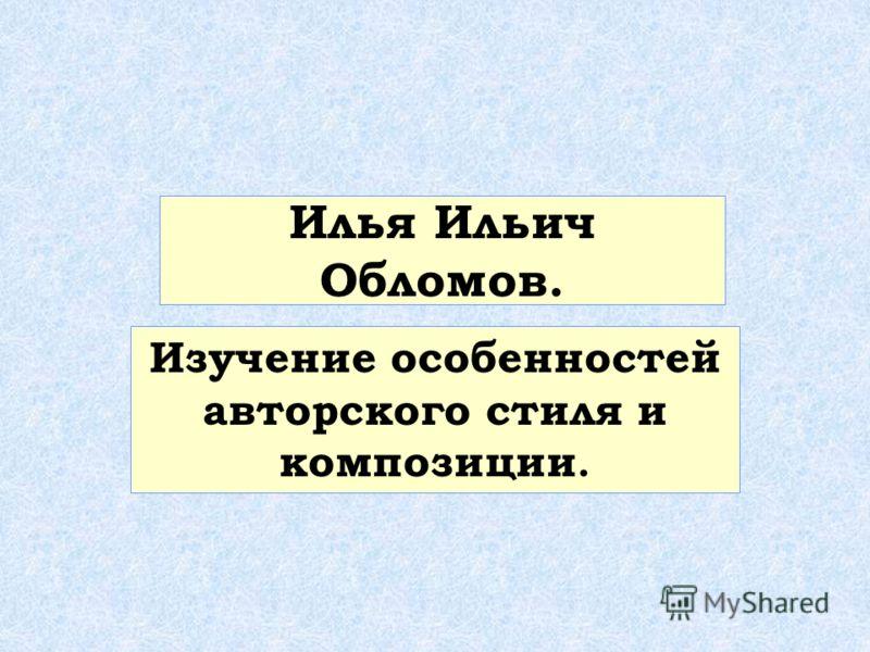 Илья Ильич Обломов. Изучение особенностей авторского стиля и композиции.