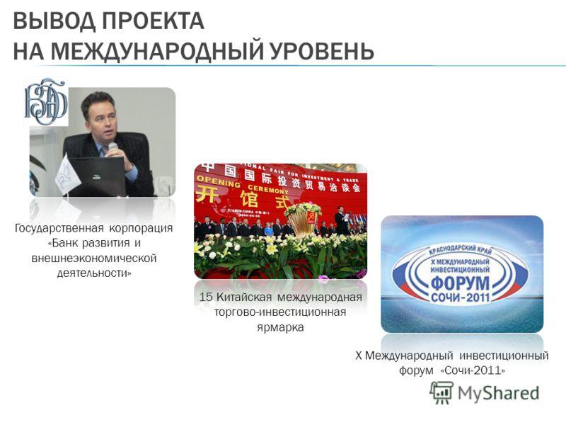 ВЫВОД ПРОЕКТА НА МЕЖДУНАРОДНЫЙ УРОВЕНЬ 15 Китайская международная торгово-инвестиционная ярмарка X Международный инвестиционный форум «Сочи-2011» Государственная корпорация «Банк развития и внешнеэкономической деятельности»