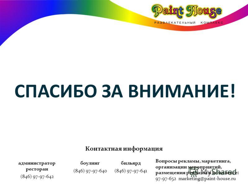СПАСИБО ЗА ВНИМАНИЕ! администратор ресторан (846) 97-97-642 боулинг (846) 97-97-640 бильярд (846) 97-97-641 Вопросы рекламы, маркетинга, организации мероприятий, размещения рекламы в комплексе: 97-97-652 marketing@paint-house.ru Контактная информация